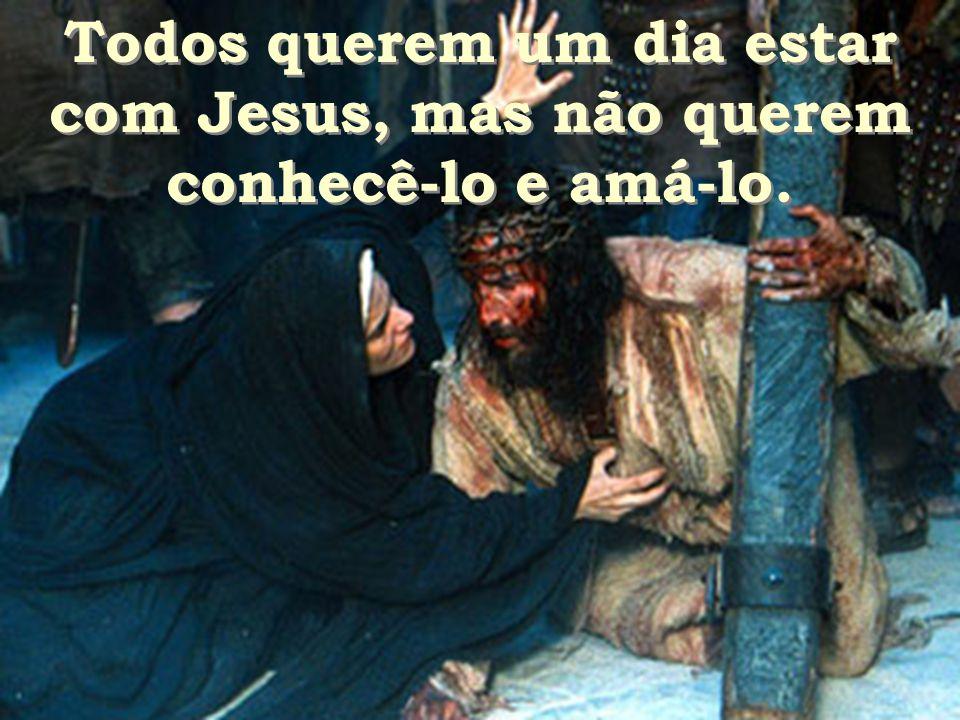 Todos querem um dia estar com Jesus, mas não querem conhecê-lo e amá-lo.