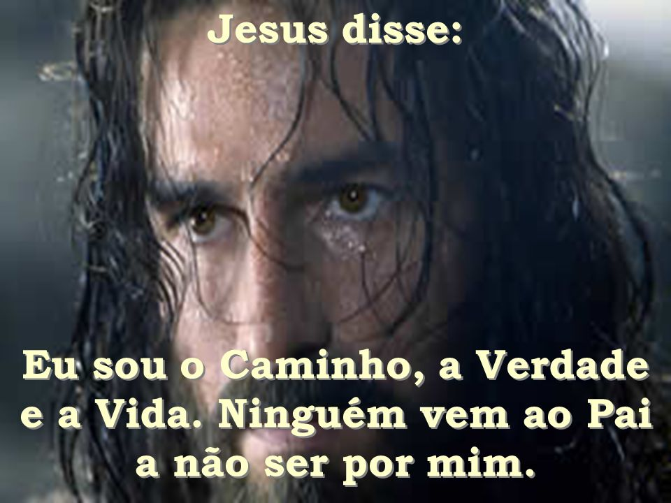 Jesus disse: Eu sou o Caminho, a Verdade e a Vida. Ninguém vem ao Pai a não ser por mim.