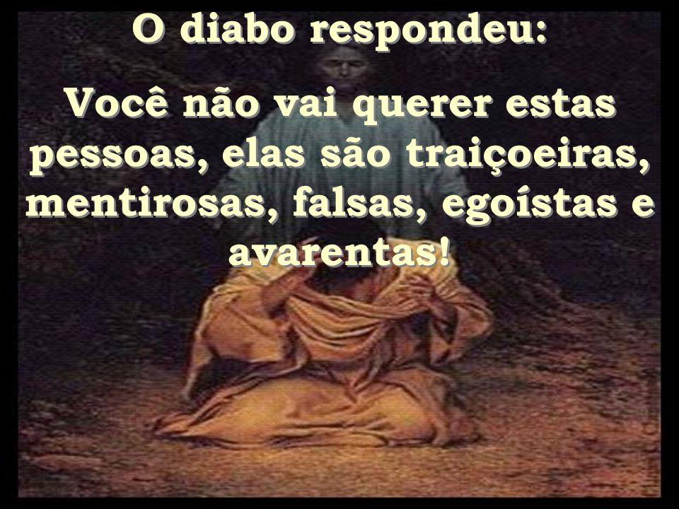 O diabo respondeu: Você não vai querer estas pessoas, elas são traiçoeiras, mentirosas, falsas, egoístas e avarentas!