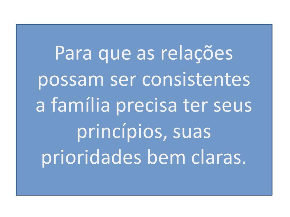 Para que as relações possam ser consistentes a família precisa ter seus princípios, suas prioridades bem claras.