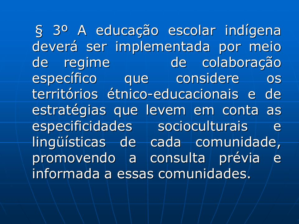 § 3º A educação escolar indígena deverá ser implementada por meio de regime de colaboração específico que considere os territórios étnico-educacionais e de estratégias que levem em conta as especificidades socioculturais e lingüísticas de cada comunidade, promovendo a consulta prévia e informada a essas comunidades.