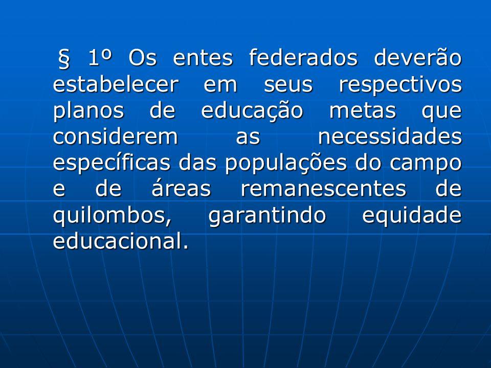 § 1º Os entes federados deverão estabelecer em seus respectivos planos de educação metas que considerem as necessidades específicas das populações do campo e de áreas remanescentes de quilombos, garantindo equidade educacional.