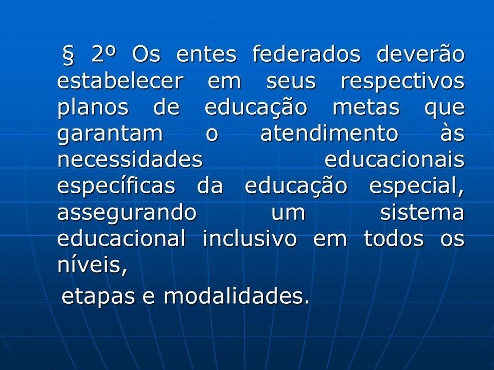 § 2º Os entes federados deverão estabelecer em seus respectivos planos de educação metas que garantam o atendimento às necessidades educacionais específicas da educação especial, assegurando um sistema educacional inclusivo em todos os níveis,
