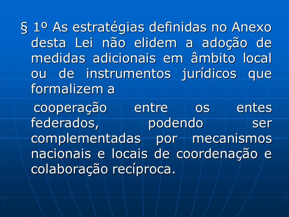 § 1º As estratégias definidas no Anexo desta Lei não elidem a adoção de medidas adicionais em âmbito local ou de instrumentos jurídicos que formalizem a