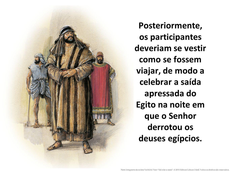 Posteriormente, os participantes deveriam se vestir como se fossem viajar, de modo a celebrar a saída apressada do Egito na noite em que o Senhor derrotou os deuses egípcios.
