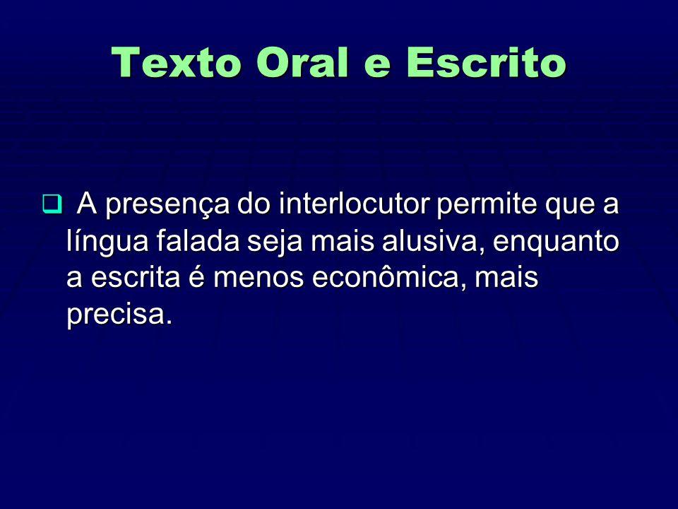 Texto Oral e Escrito A presença do interlocutor permite que a língua falada seja mais alusiva, enquanto a escrita é menos econômica, mais precisa.