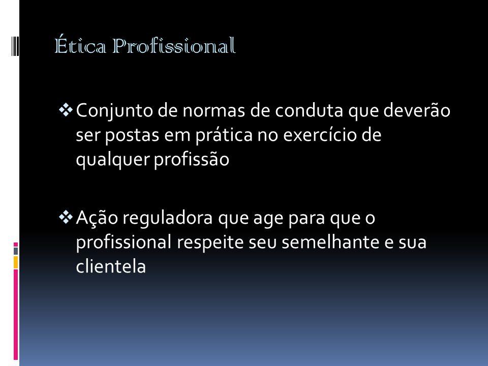 Ética Profissional Conjunto de normas de conduta que deverão ser postas em prática no exercício de qualquer profissão.