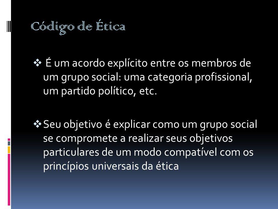 Código de Ética É um acordo explícito entre os membros de um grupo social: uma categoria profissional, um partido político, etc.