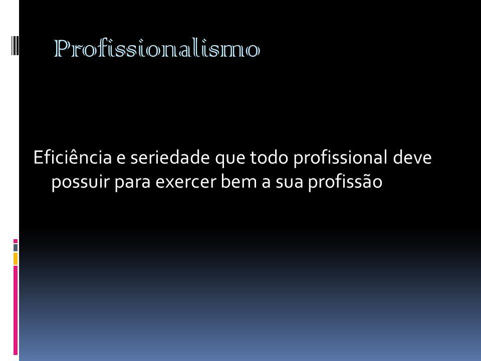 Profissionalismo Eficiência e seriedade que todo profissional deve possuir para exercer bem a sua profissão.
