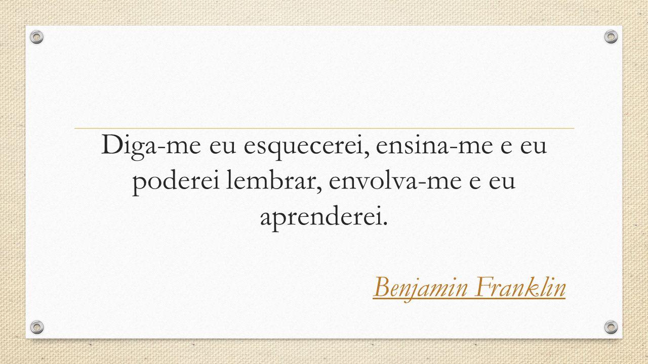 Diga-me eu esquecerei, ensina-me e eu poderei lembrar, envolva-me e eu aprenderei. Benjamin Franklin
