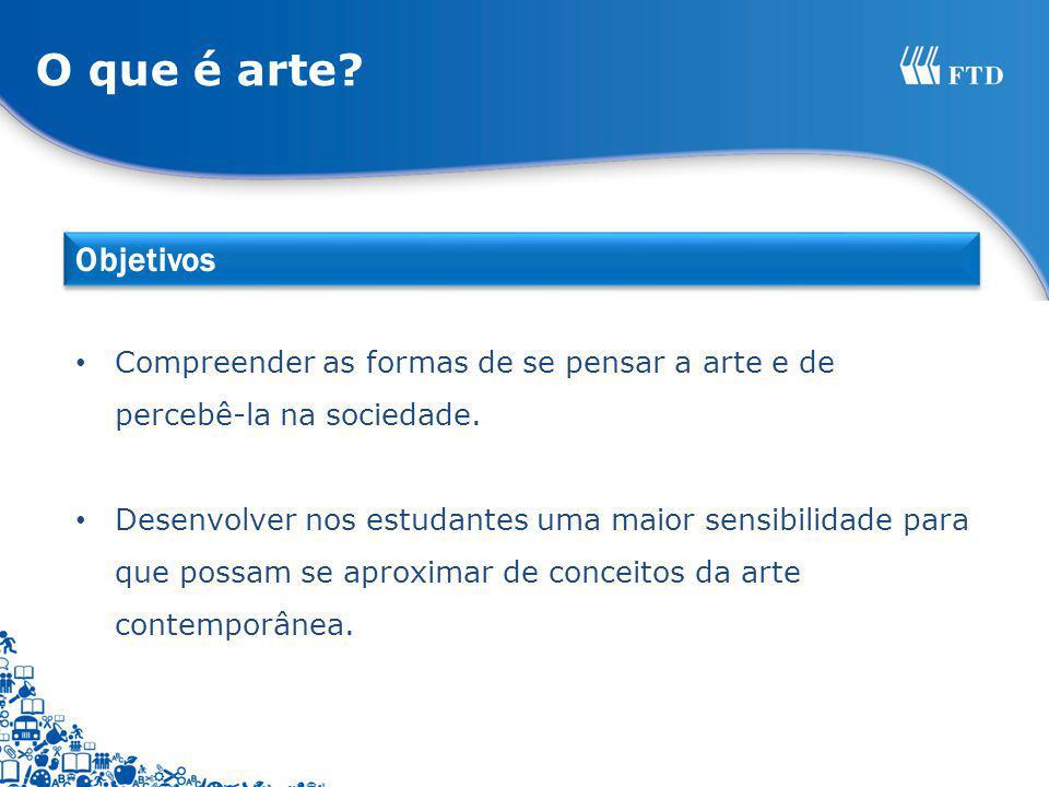O que é arte Objetivos. Compreender as formas de se pensar a arte e de percebê-la na sociedade.