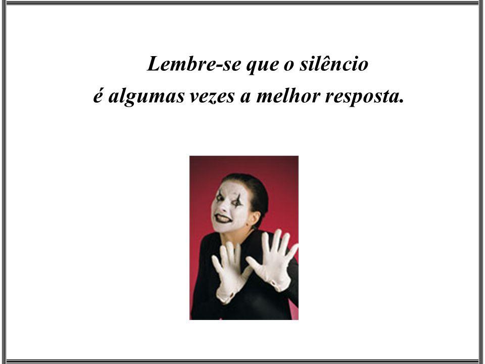 Lembre-se que o silêncio é algumas vezes a melhor resposta.