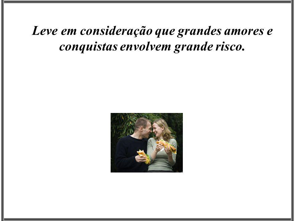 Leve em consideração que grandes amores e conquistas envolvem grande risco.