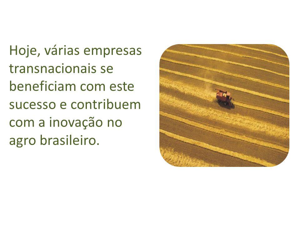 Hoje, várias empresas transnacionais se beneficiam com este sucesso e contribuem com a inovação no agro brasileiro.