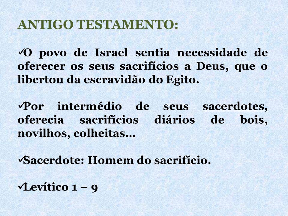 ANTIGO TESTAMENTO: O povo de Israel sentia necessidade de oferecer os seus sacrifícios a Deus, que o libertou da escravidão do Egito.