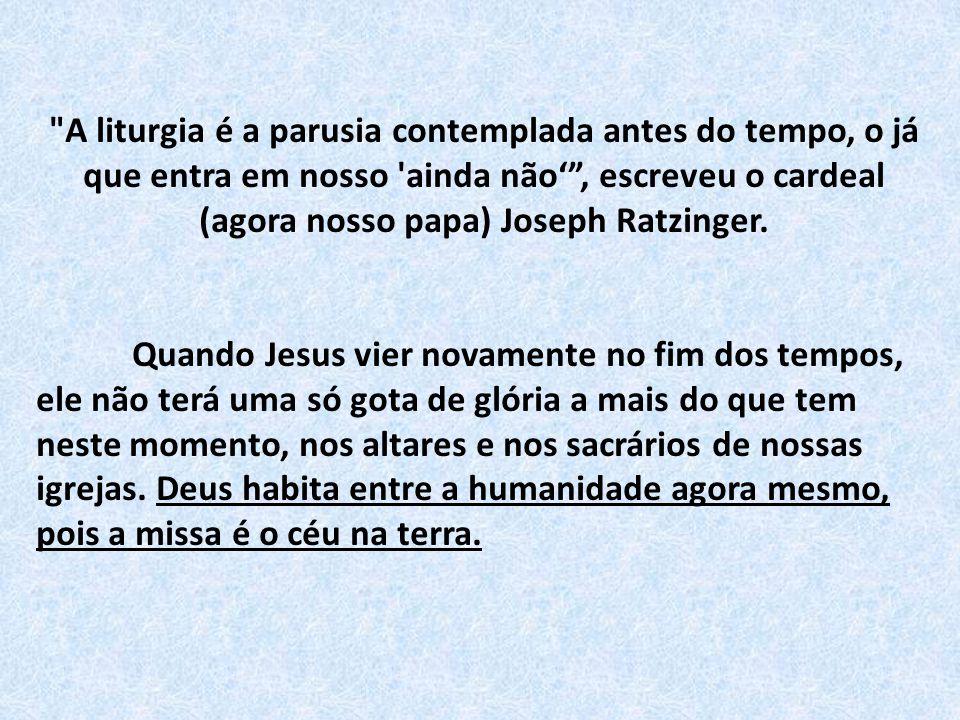 A liturgia é a parusia contemplada antes do tempo, o já que entra em nosso ainda não' , escreveu o cardeal (agora nosso papa) Joseph Ratzinger.