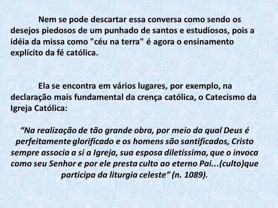 Nem se pode descartar essa conversa como sendo os desejos piedosos de um punhado de santos e estudiosos, pois a idéia da missa como céu na terra é agora o ensinamento explícito da fé católica.