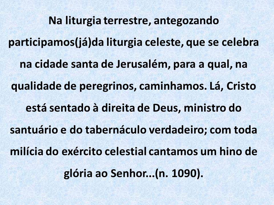 Na liturgia terrestre, antegozando participamos(já)da liturgia celeste, que se celebra na cidade santa de Jerusalém, para a qual, na qualidade de peregrinos, caminhamos.