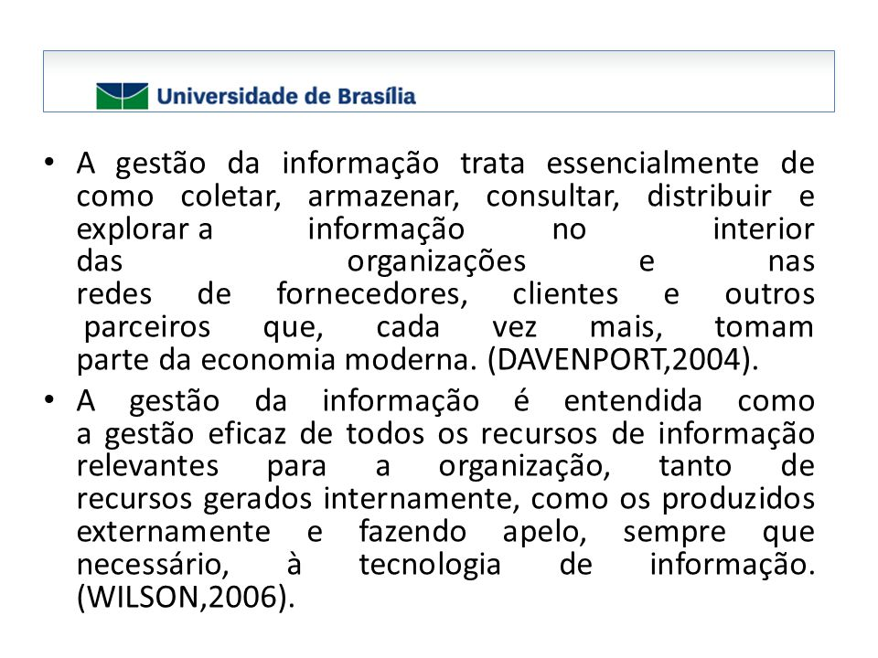A gestão da informação trata essencialmente de como coletar, armazenar, consultar, distribuir e explorar a informação no interior das organizações e nas redes de fornecedores, clientes e outros parceiros que, cada vez mais, tomam parte da economia moderna. (DAVENPORT,2004).