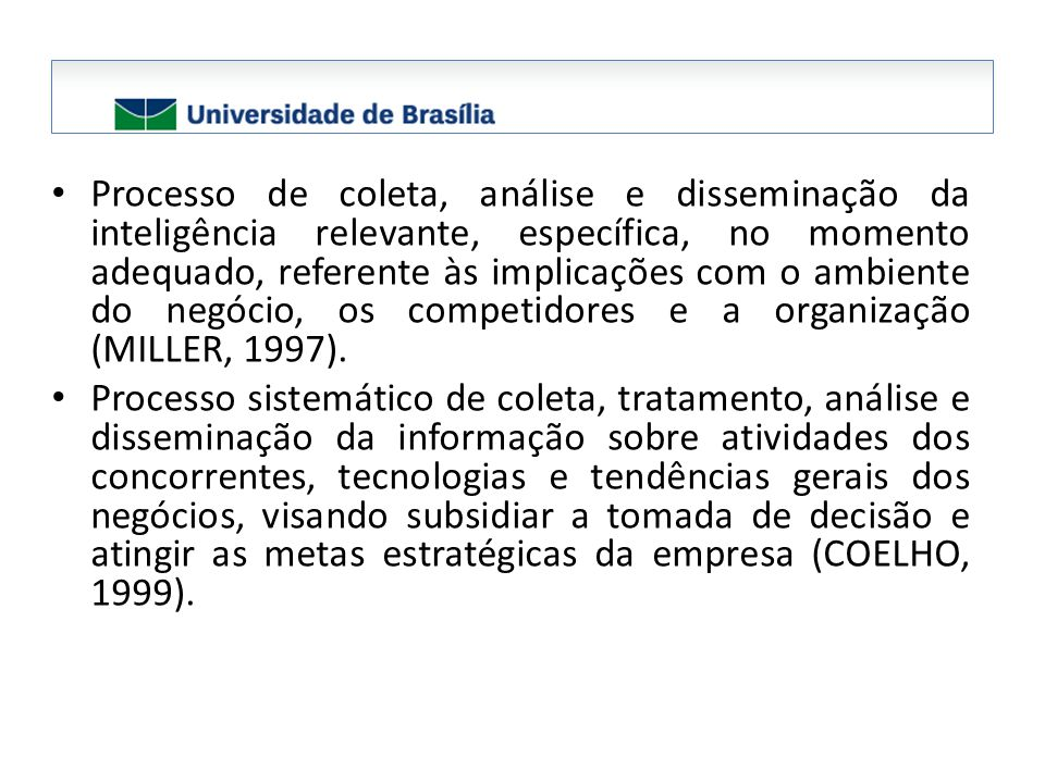 Processo de coleta, análise e disseminação da inteligência relevante, específica, no momento adequado, referente às implicações com o ambiente do negócio, os competidores e a organização (MILLER, 1997).