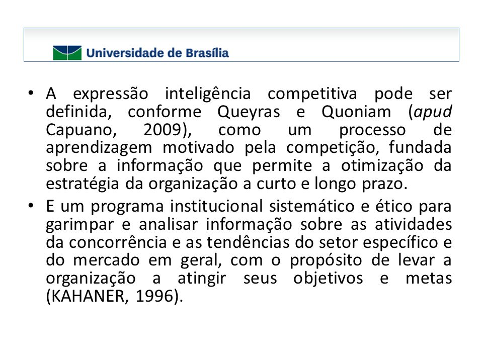A expressão inteligência competitiva pode ser definida, conforme Queyras e Quoniam (apud Capuano, 2009), como um processo de aprendizagem motivado pela competição, fundada sobre a informação que permite a otimização da estratégia da organização a curto e longo prazo.