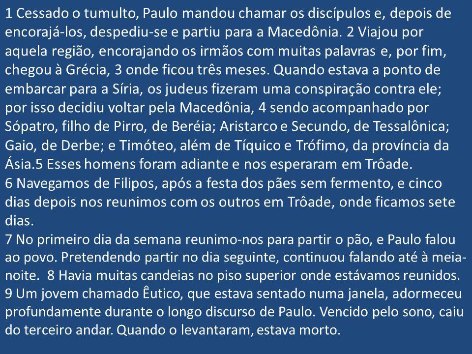 1 Cessado o tumulto, Paulo mandou chamar os discípulos e, depois de encorajá-los, despediu-se e partiu para a Macedônia. 2 Viajou por aquela região, encorajando os irmãos com muitas palavras e, por fim, chegou à Grécia, 3 onde ficou três meses. Quando estava a ponto de embarcar para a Síria, os judeus fizeram uma conspiração contra ele; por isso decidiu voltar pela Macedônia, 4 sendo acompanhado por Sópatro, filho de Pirro, de Beréia; Aristarco e Secundo, de Tessalônica; Gaio, de Derbe; e Timóteo, além de Tíquico e Trófimo, da província da Ásia.5 Esses homens foram adiante e nos esperaram em Trôade.