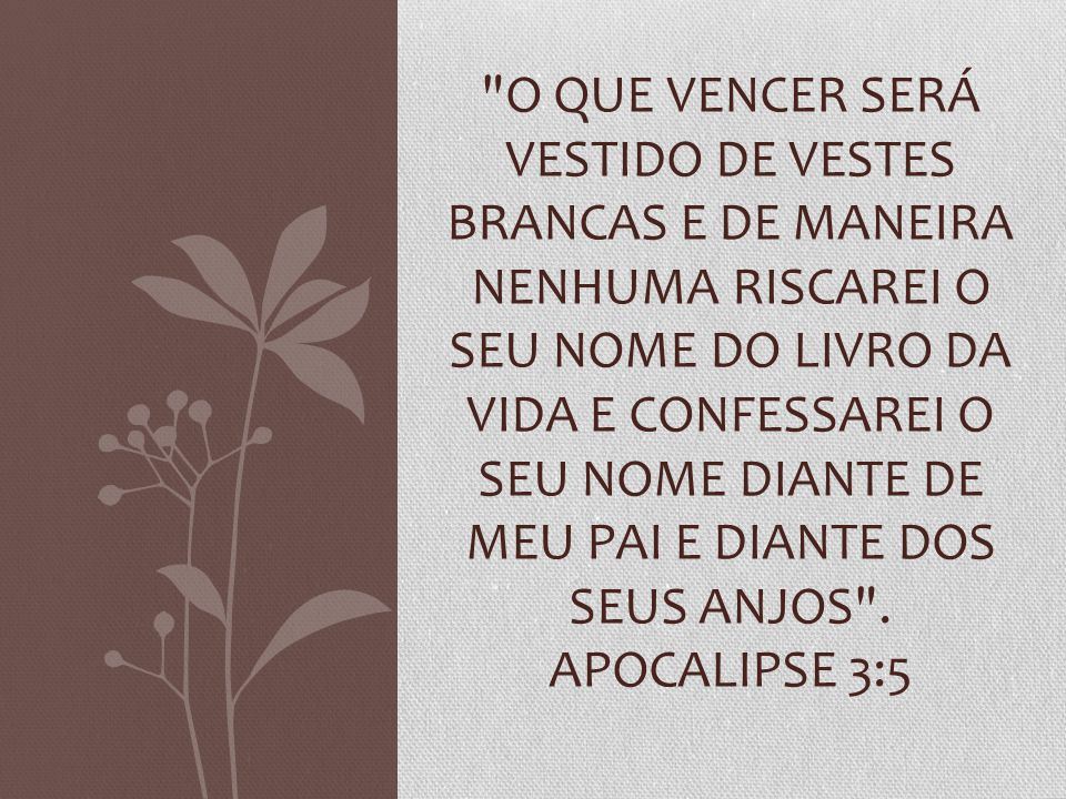 O que vencer será vestido de vestes brancas e de maneira nenhuma riscarei o seu nome do livro da vida e confessarei o seu nome diante de meu pai e diante dos seus anjos .