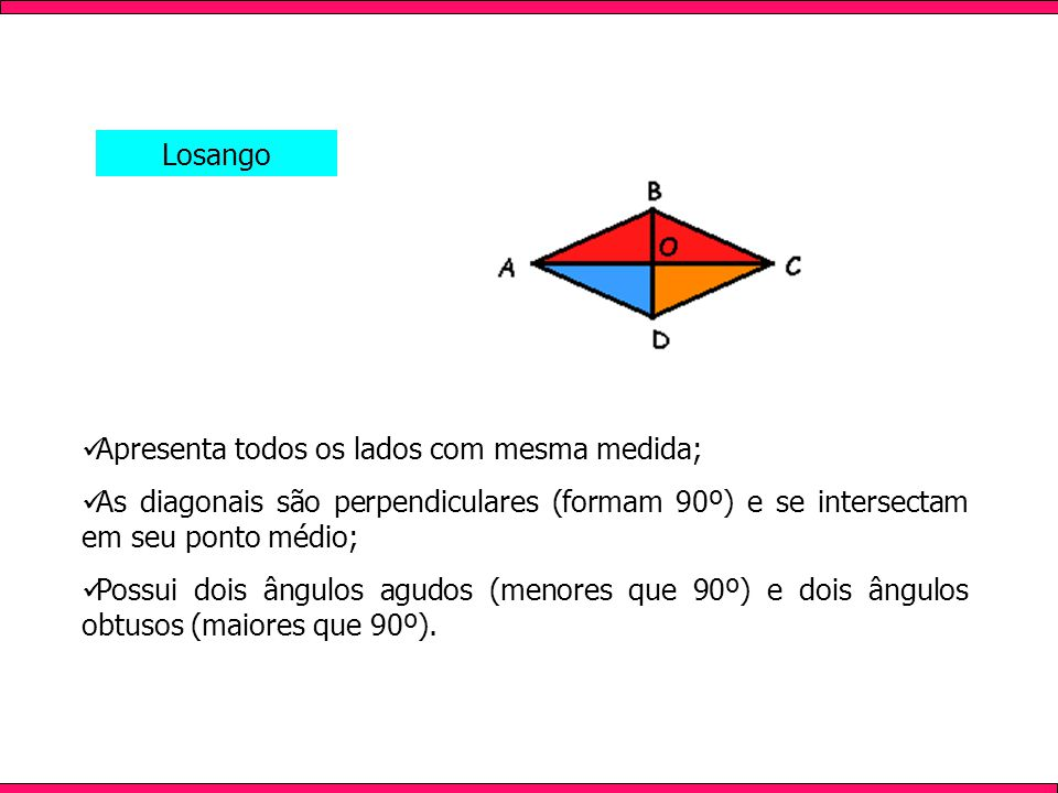 Losango Apresenta todos os lados com mesma medida; As diagonais são perpendiculares (formam 90º) e se intersectam em seu ponto médio;
