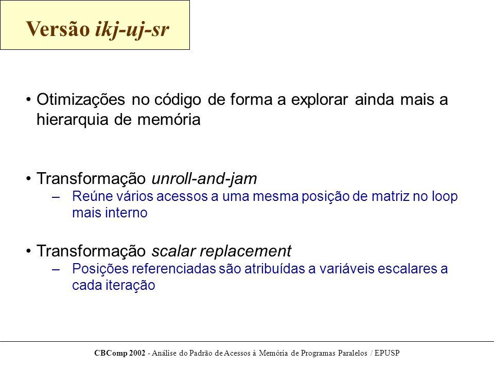 Versão ikj-uj-sr Otimizações no código de forma a explorar ainda mais a hierarquia de memória. Transformação unroll-and-jam.