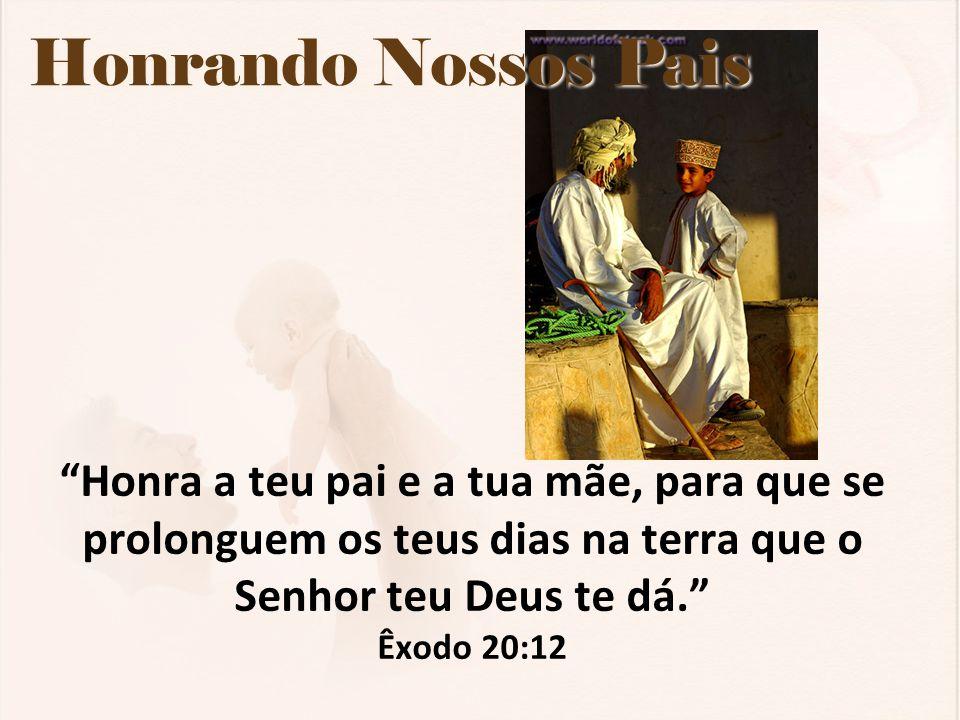 Honrando Nossos Pais Honra a teu pai e a tua mãe, para que se prolonguem os teus dias na terra que o Senhor teu Deus te dá. Êxodo 20:12.