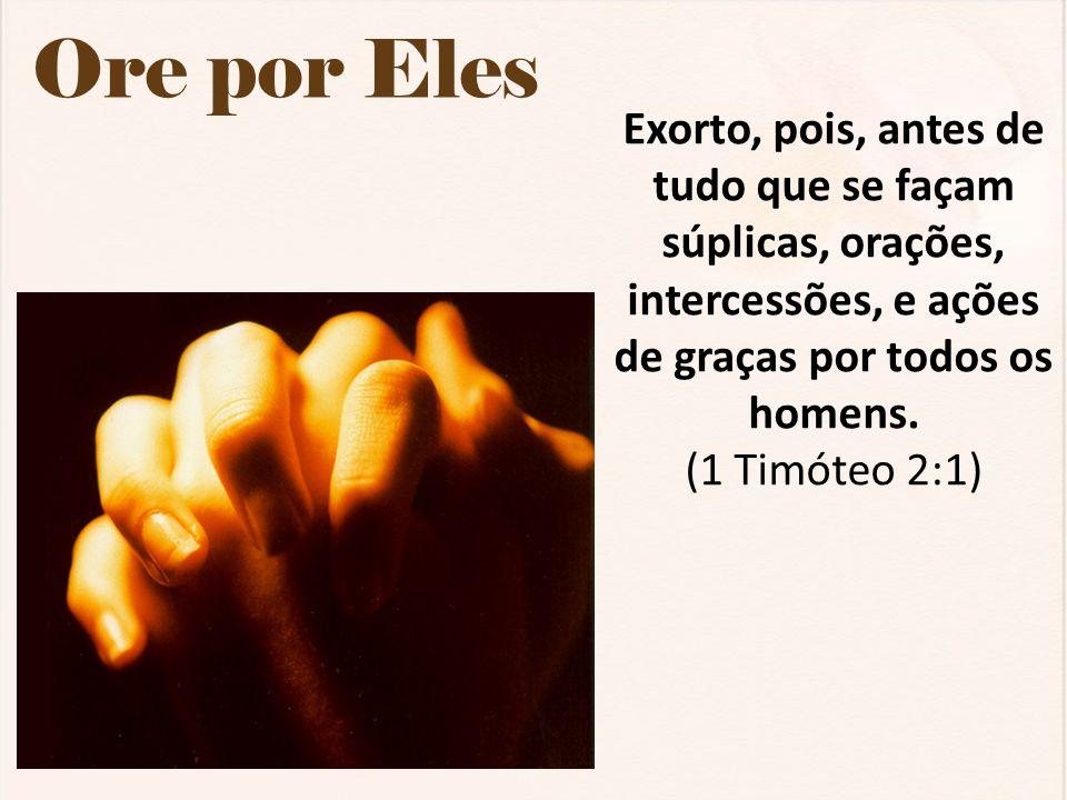 Ore por Eles Exorto, pois, antes de tudo que se façam súplicas, orações, intercessões, e ações de graças por todos os homens.