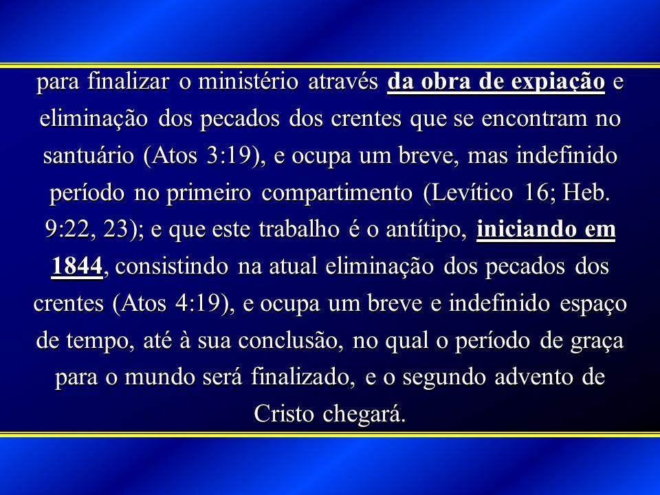 para finalizar o ministério através da obra de expiação e eliminação dos pecados dos crentes que se encontram no santuário (Atos 3:19), e ocupa um breve, mas indefinido período no primeiro compartimento (Levítico 16; Heb.