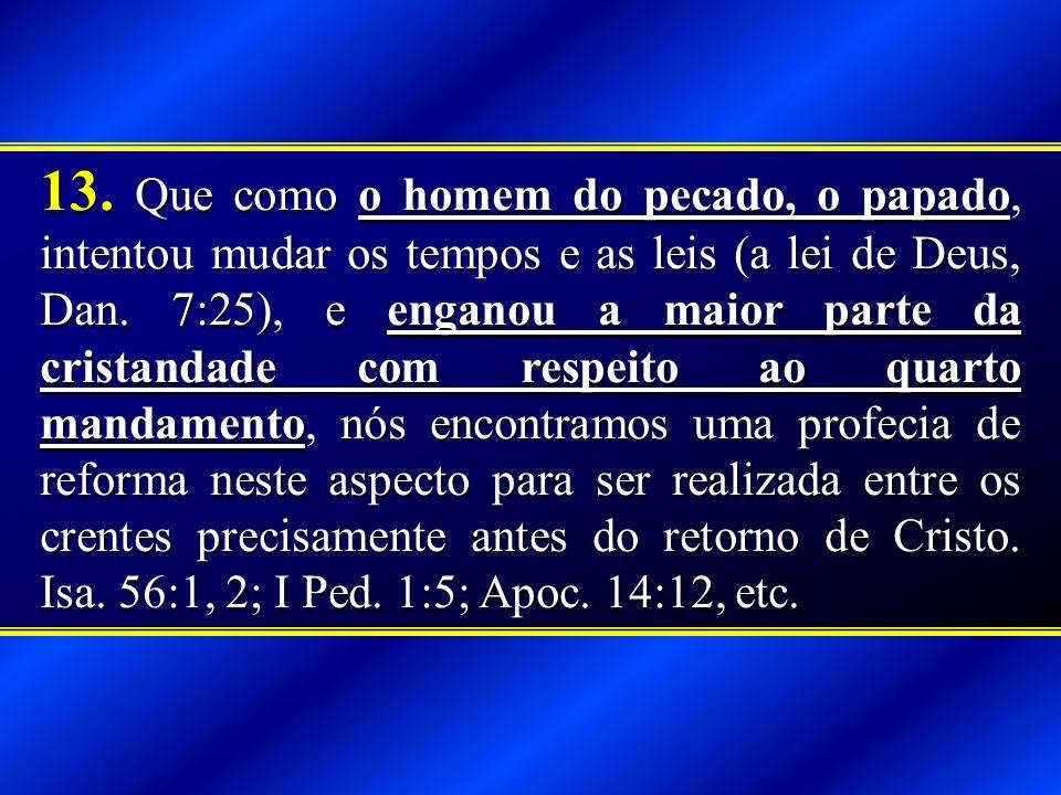13. Que como o homem do pecado, o papado, intentou mudar os tempos e as leis (a lei de Deus, Dan.