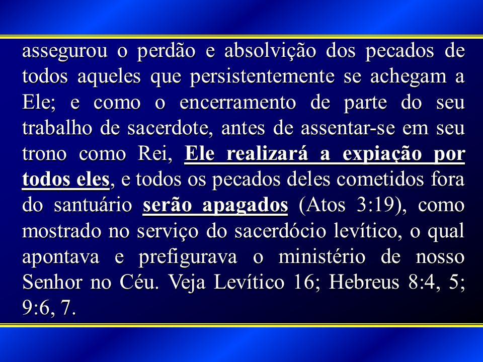 assegurou o perdão e absolvição dos pecados de todos aqueles que persistentemente se achegam a Ele; e como o encerramento de parte do seu trabalho de sacerdote, antes de assentar-se em seu trono como Rei, Ele realizará a expiação por todos eles, e todos os pecados deles cometidos fora do santuário serão apagados (Atos 3:19), como mostrado no serviço do sacerdócio levítico, o qual apontava e prefigurava o ministério de nosso Senhor no Céu.