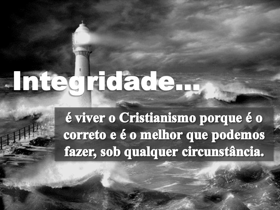 Integridade… é viver o Cristianismo porque é o correto e é o melhor que podemos fazer, sob qualquer circunstância.