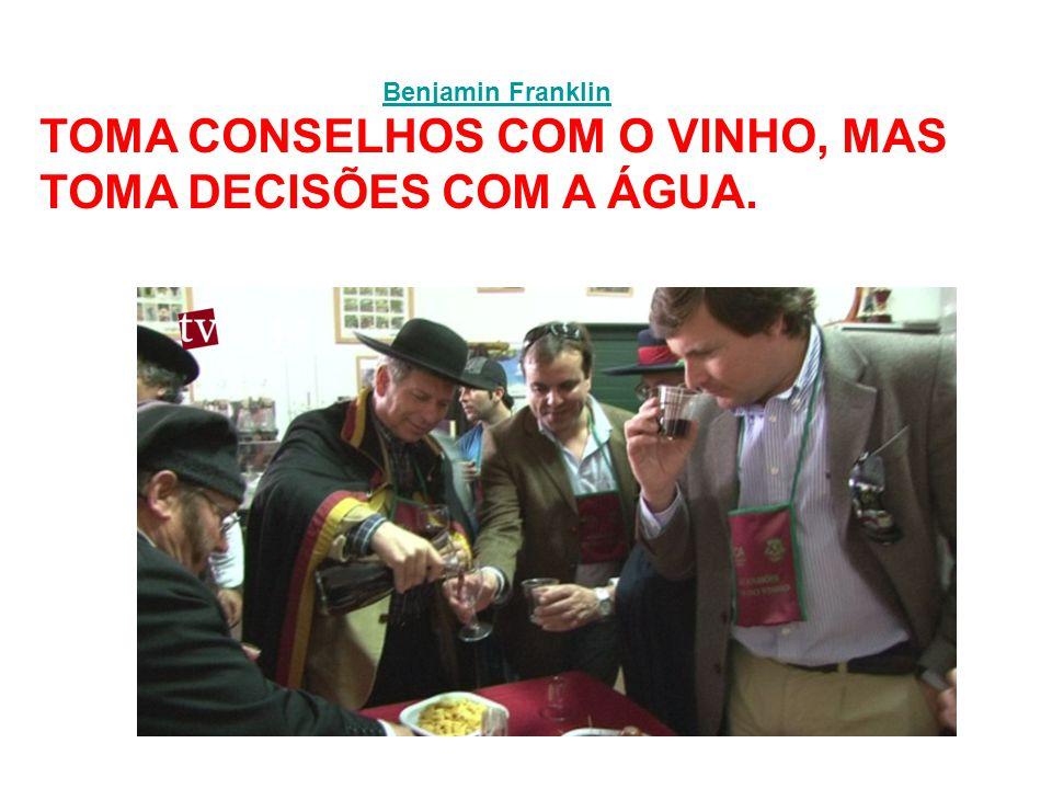 TOMA CONSELHOS COM O VINHO, MAS TOMA DECISÕES COM A ÁGUA.