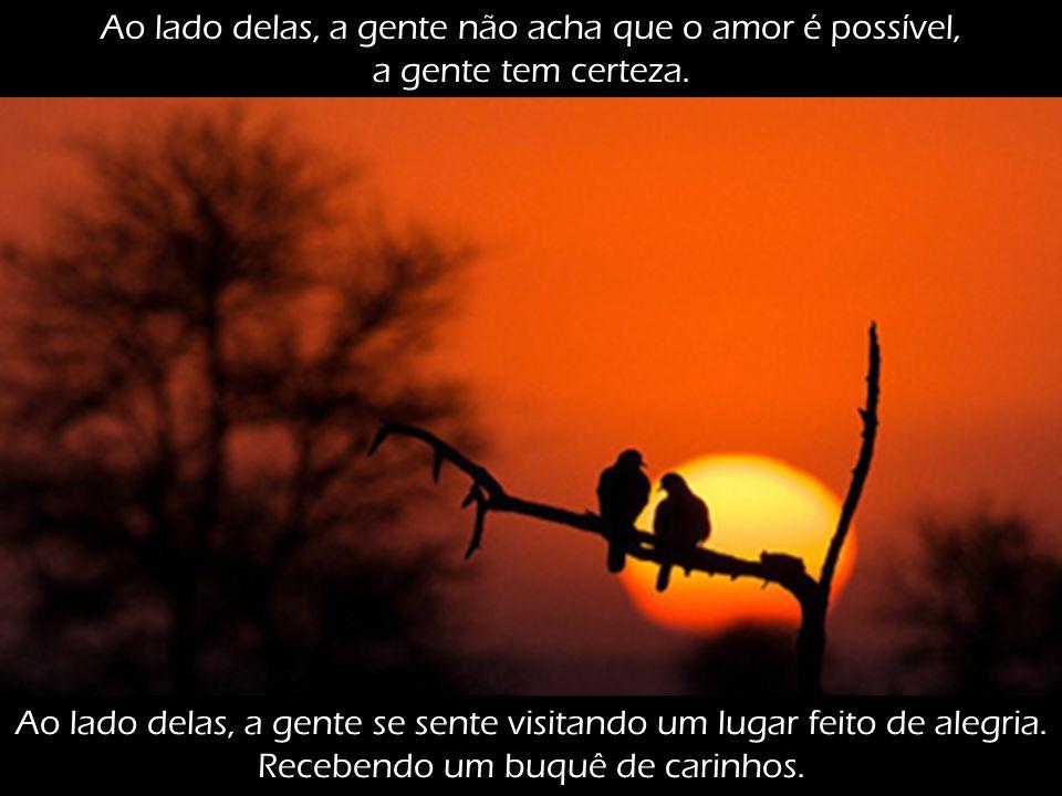 Ao lado delas, a gente não acha que o amor é possível, a gente tem certeza.