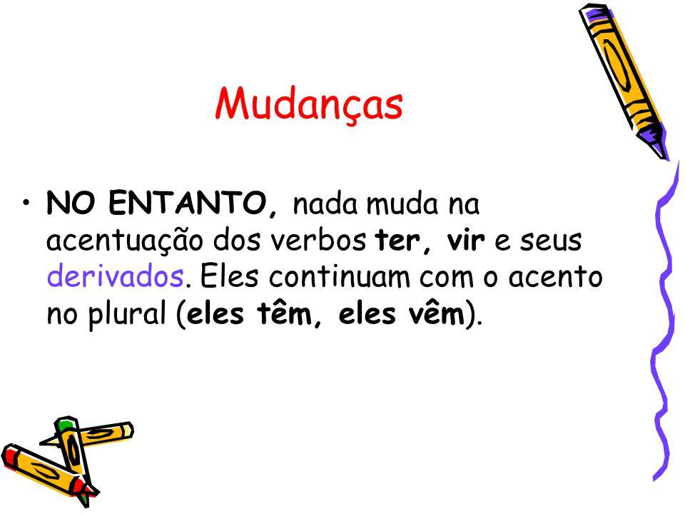 Mudanças NO ENTANTO, nada muda na acentuação dos verbos ter, vir e seus derivados.