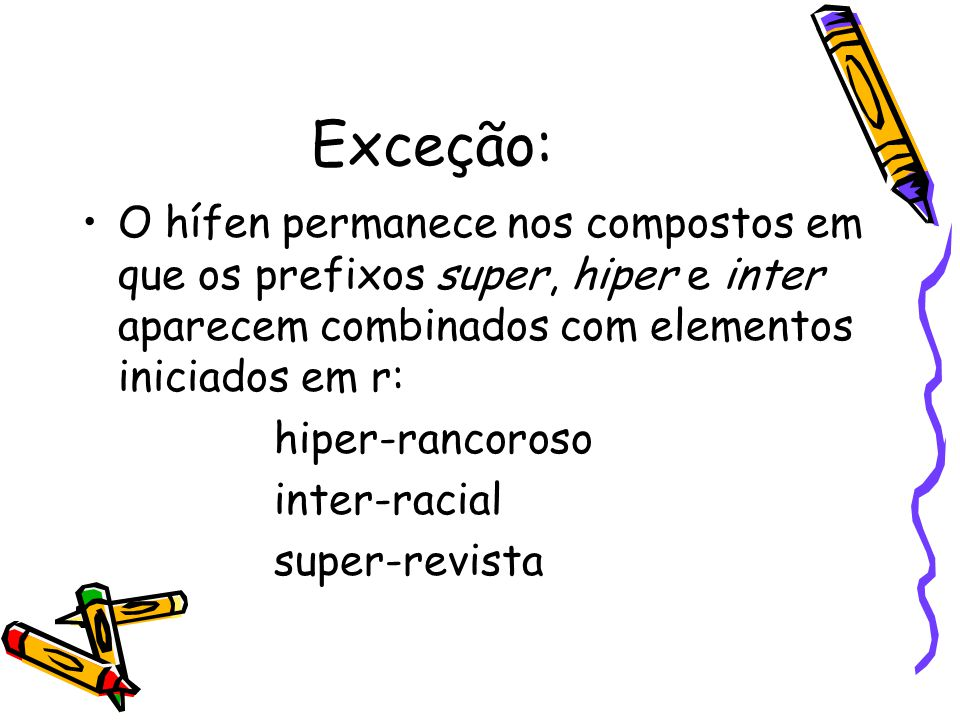 Exceção: O hífen permanece nos compostos em que os prefixos super, hiper e inter aparecem combinados com elementos iniciados em r:
