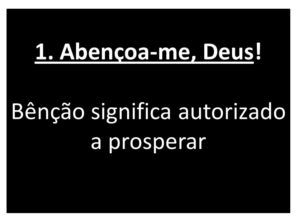 1. Abençoa-me, Deus! Bênção significa autorizado a prosperar