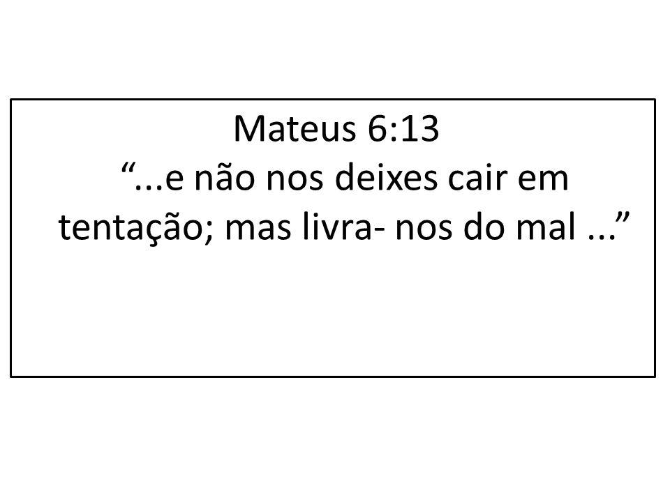 Mateus 6:13 ...e não nos deixes cair em tentação; mas livra- nos do mal ...