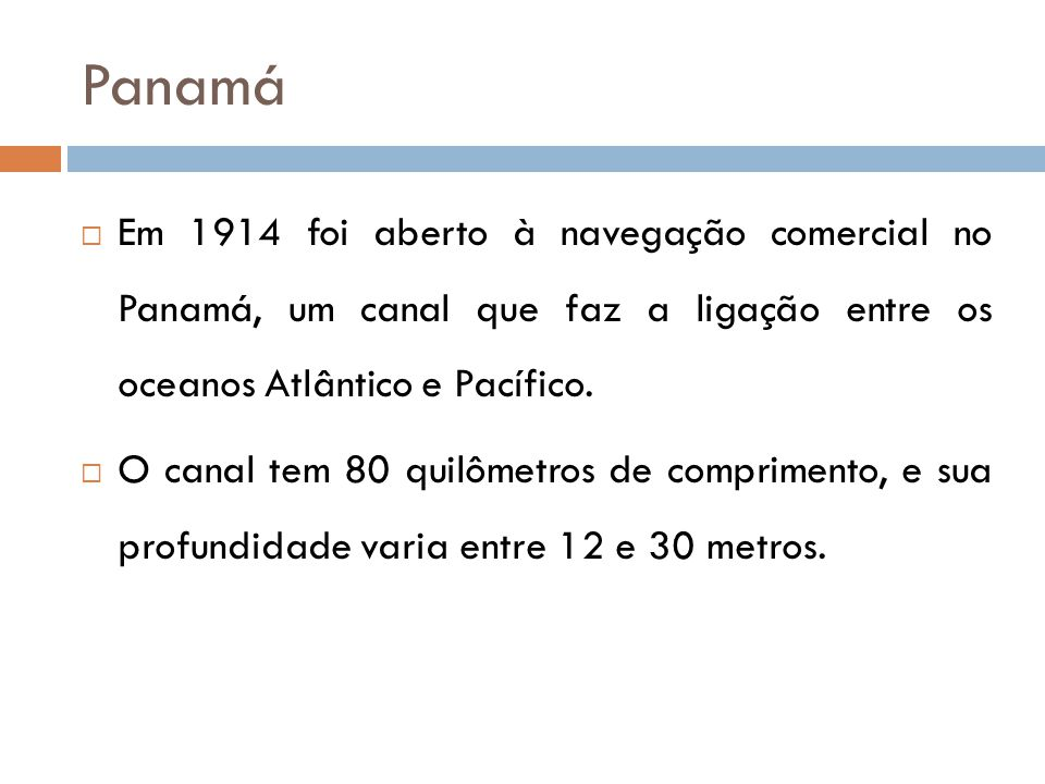 Panamá Em 1914 foi aberto à navegação comercial no Panamá, um canal que faz a ligação entre os oceanos Atlântico e Pacífico.