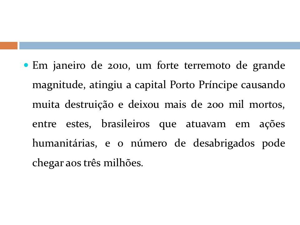 Em janeiro de 2010, um forte terremoto de grande magnitude, atingiu a capital Porto Príncipe causando muita destruição e deixou mais de 200 mil mortos, entre estes, brasileiros que atuavam em ações humanitárias, e o número de desabrigados pode chegar aos três milhões.