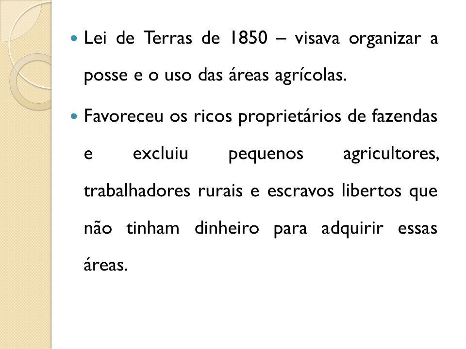 Lei de Terras de 1850 – visava organizar a posse e o uso das áreas agrícolas.