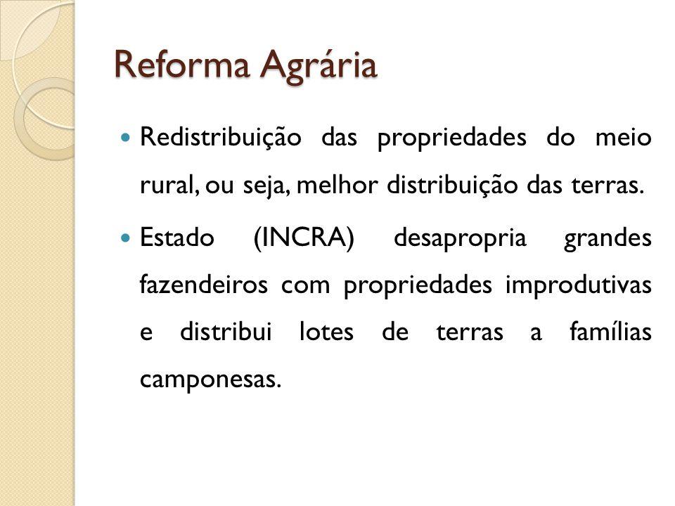 Reforma Agrária Redistribuição das propriedades do meio rural, ou seja, melhor distribuição das terras.