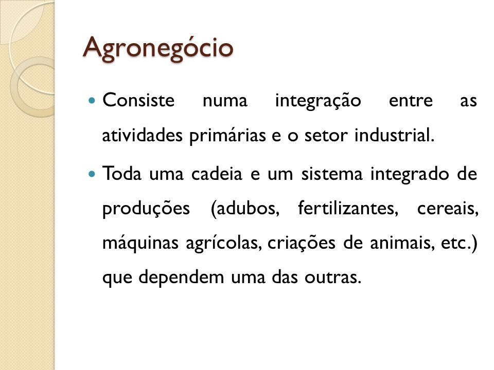 Agronegócio Consiste numa integração entre as atividades primárias e o setor industrial.