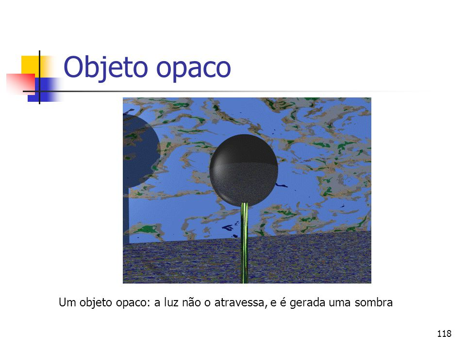 Objeto opaco Um objeto opaco: a luz não o atravessa, e é gerada uma sombra