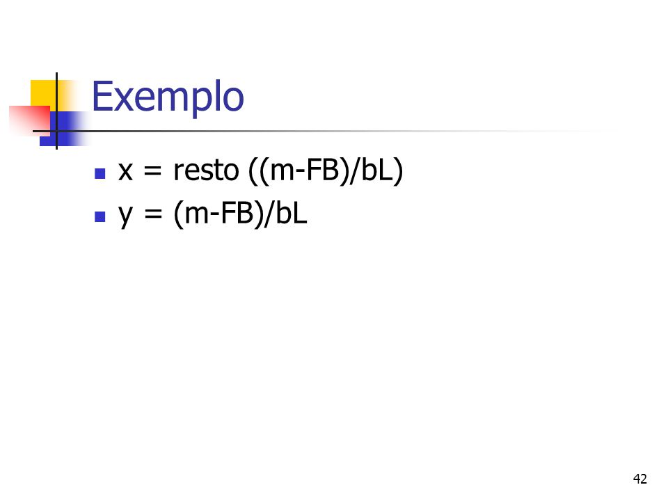 Exemplo x = resto ((m-FB)/bL) y = (m-FB)/bL