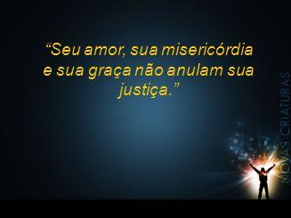 Seu amor, sua misericórdia e sua graça não anulam sua justiça.
