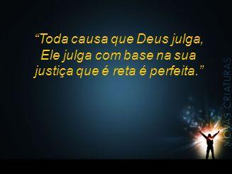Toda causa que Deus julga, Ele julga com base na sua justiça que é reta é perfeita.